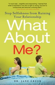What About Me? - Stop Selfishness from Ruining Your Relationship ebook by Jane Greer, Dr.