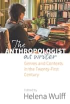 The Anthropologist as Writer - Genres and Contexts in the Twenty-First Century ebook by Helena Wulff
