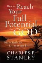How to Reach Your Full Potential for God - Never Settle for Less than His Best eBook by Charles Stanley