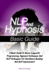 NLP And Hypnosis Basic Guide - A Basic Guide To Neuro Linguistic Programming, Hypnosis Techniques And NLP Techniques For Confidence Building And Self-Improvement ebook by Maisie O. Georgia