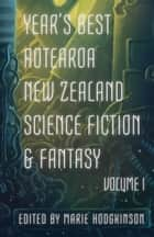 Year's Best Aotearoa New Zealand Science Fiction & Fantasy: Volume I ebook by Marie Hodgkinson, Octavia Cade, A.J. Fitzwater,...
