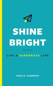 Shine Bright: Live A Supernova Life ebook by Sheila Cameron