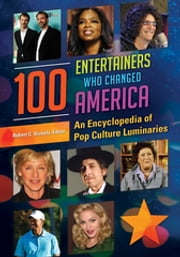 100 Entertainers Who Changed America: An Encyclopedia of Pop Culture Luminaries [2 volumes] - An Encyclopedia of Pop Culture Luminaries ebook by Robert C. Sickels