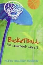 Basketball (or Something Like It) ebook by Nora Raleigh Baskin