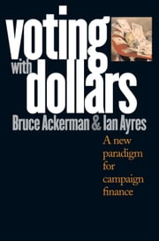 Voting with Dollars - A New Paradigm for Campaign Finance ebook by Professor Bruce Ackerman,Professor Ian Ayres