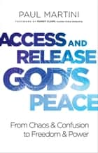 Access and Release God's Peace - From Chaos and Confusion to Freedom and Power ebook by Paul Martini, Randy Clark