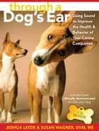 Through a Dog's Ear - Using Sound to Improve the Health and Behavior of Your Canine Companion ebook by Joshua Leeds, Lisa Spector, Susan Wagner,...