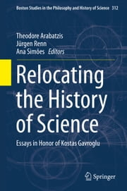 Relocating the History of Science - Essays in Honor of Kostas Gavroglu ebook by Theodore Arabatzis,Jürgen Renn,Ana Simoes