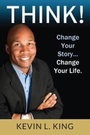Think! Change Your Story, Change Your Life ebook by Kevin L. King