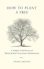 How to Plant a Tree - A Simple Celebration of Trees and Tree-Planting Ceremonies ebook by Daniel Butler