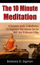 The 10 Minute Meditation: A Complete Guide To Meditation For Beginners That Anyone Can Do With Just 10 Minutes A Day ebook by Barbara D. Sigman