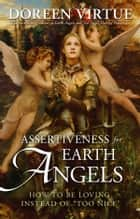 "Assertiveness for Earth Angels - How to Be Loving Instead of ""Too Nice"" ebook by Doreen Virtue"