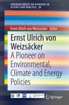 Ernst Ulrich von Weizsäcker - A Pioneer on Environmental, Climate and Energy Policies ebook by Ernst Ulrich von Weizsäcker