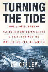 Turning the Tide - How a Small Band of Allied Sailors Defeated the U-boats and Won the Battle of the Atlantic ebook by Ed Offley