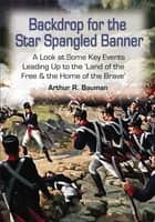 Backdrop for the Star Spangled Banner - A Look at Some Key Events Leading Up to the 'Land of the Free & the Home of the Brave' ebook by Arthur R. Bauman