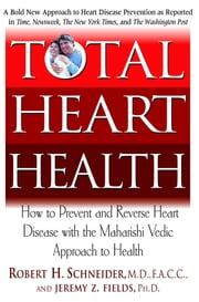 Total Heart Health - How to Prevent and Treat Heart Disease With Maharishi Consciousness Based Health Care ebook by Robert H. Schneider M.D.,Jeremy Z. Fields Ph.D.