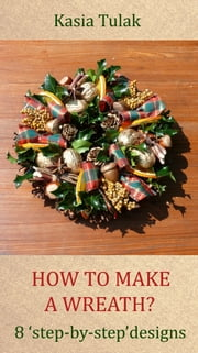 How To Make A Wreath? 8 'Step By Step' Designs ebook by Katarzyna Tulak