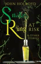 Snake Ring at Risk & Other Stories ebook by John Holroyd