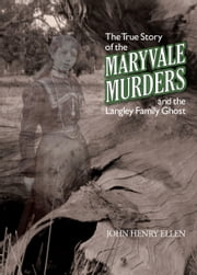 The True Story of the Maryvale Murders - And the Langley Family Ghost ebook by John Henry Ellen