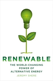 Renewable - The World-Changing Power of Alternative Energy ebook by Jeremy Shere