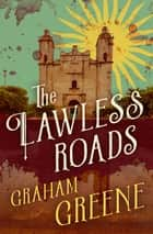 The Lawless Roads eBook by Graham Greene