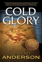 Cold Glory - A Novel ebook by B. Kent Anderson