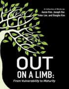 Out On a Limb: From Vulnerability to Maturity a Collection of Works ebook by Aaron Kim, Joseph Hur, Peter Lee,...