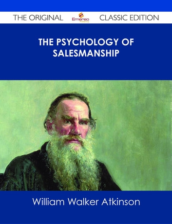 The Psychology of Salesmanship - The Original Classic Edition ebook by William Walker Atkinson