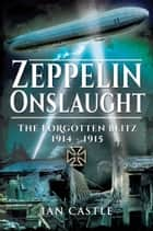Zeppelin Onslaught - The Forgotten Blitz 1914–1915 ebook by Ian  Castle