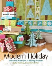 Modern Holiday - Deck the Halls with 18 Sewing Projects • Quilts, Stockings, Decorations & More ebook by Amanda Murphy