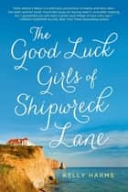 The Good Luck Girls of Shipwreck Lane - A Novel ebook by Kelly Harms