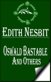 Oswald Bastable and Others (Illustrated) ebook by E. Nesbit
