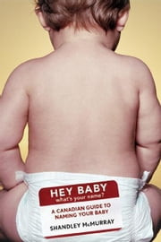 Hey Baby! What's Your Name: A Canadian Guide to Naming Your Baby ebook by McMurray, Shandley