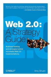 Web 2.0: A Strategy Guide - Business thinking and strategies behind successful Web 2.0 implementations. ebook by Amy Shuen