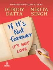 If It's Not Forever - It's Not Love ebook by Durjoy Datta,Nikita Singh