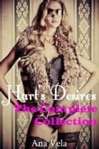 Hart's Desires: The Complete Collection - Hart's Desires: A Billionaire Romance, #5 ebook by Ana Vela