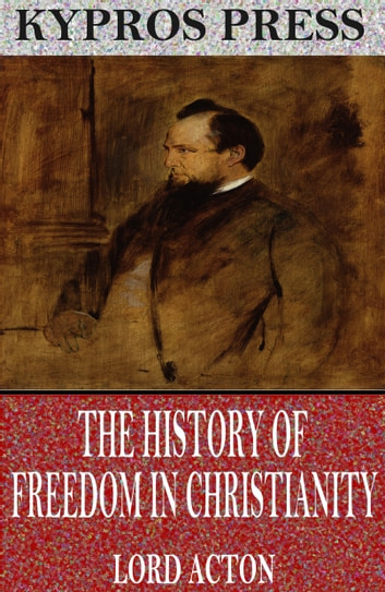 The History Of Freedom In Christianity Ebook By Lord Acton
