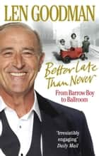 Better Late Than Never ebook by Len Goodman
