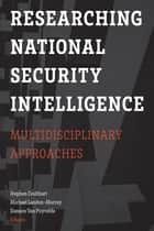 Researching National Security Intelligence - Multidisciplinary Approaches ebook by Stephen Coulthart, Michael Landon-Murray, Damien van Van Puyvelde
