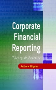 Corporate Financial Reporting - Theory and Practice ebook by Dr Andrew W Higson