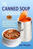 The Canned Soup Cookbook: 105 Tasty Quick And Easy Main Dish Recipes Using Canned Soup (30 Minutes Or Less) ebook by Jan Morgan