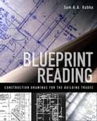 Blueprint Reading : Construction Drawings for the Building Trade - Construction Drawings for the Building Trade ebook by Sam Kubba