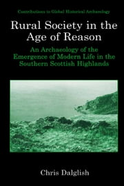Rural Society in the Age of Reason - An Archaeology of the Emergence of Modern Life in the Southern Scottish Highlands ebook by Chris J. Dalglish