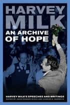 An Archive of Hope - Harvey Milk's Speeches and Writings ebook by Harvey Milk, Jason Edward Black, Charles E. Morris