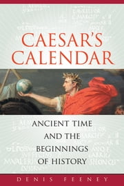 Caesar's Calendar: Ancient Time and the Beginnings of History ebook by Feeney, Denis