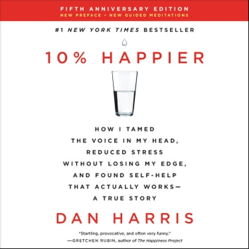 10% Happier Revised Edition - How I Tamed the Voice in My Head, Reduced Stress Without Losing My Edge, and Found Self-Help That Actually Works--A True Story audiobook by Dan Harris