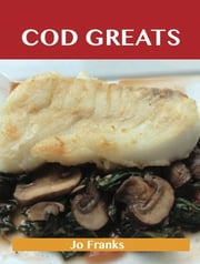 Cod Greats: Delicious Cod Recipes, The Top 67 Cod Recipes ebook by Franks Jo