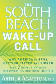The South Beach Wake-Up Call: Why America Is Still Getting Fatter and Sicker, Plus 7 Simple Strategies for Reversing Our Toxic Lifestyle - 7 Real-Life Stretegies for Living Your Healthiest Life Ever ebook by Arthur Agatston