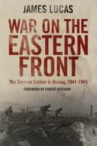 War on the Eastern Front - The German Soldier in Russia 1941-1945 ebook by James Lucas