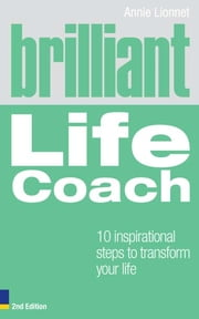 Brilliant Life Coach 2e - 10 Inspirational Steps to Transform Your Life ebook by Annie Lionnet